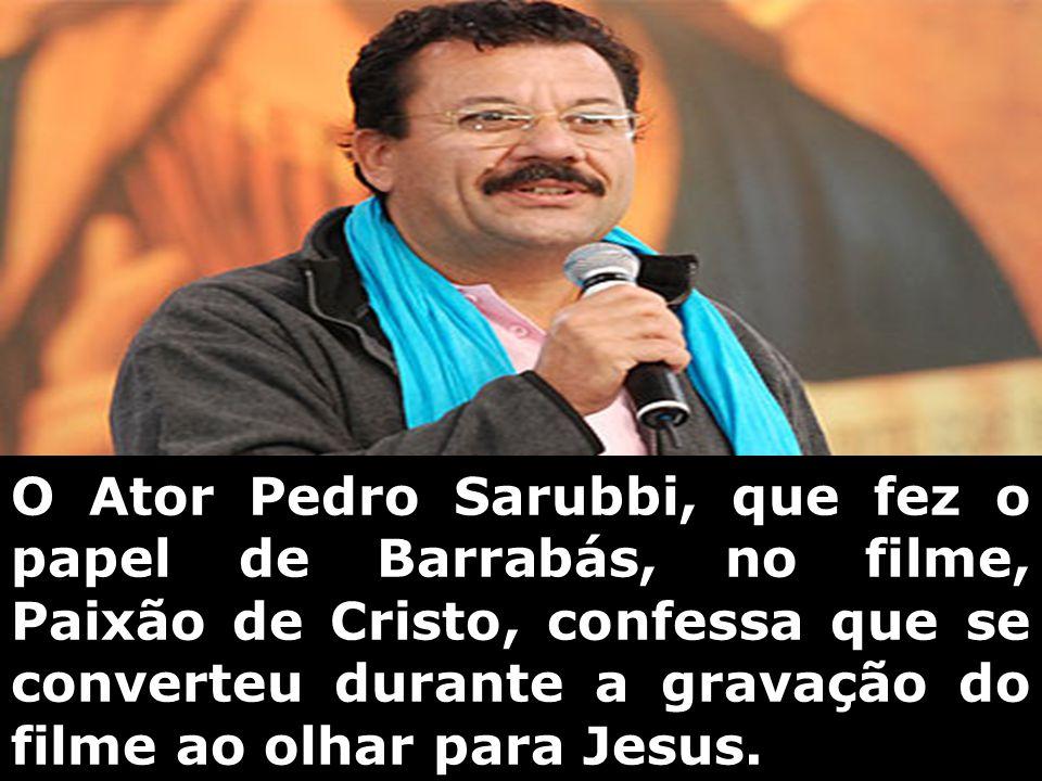 O Ator Pedro Sarubbi, que fez o papel de Barrabás, no filme, Paixão de Cristo, confessa que se converteu durante a gravação do filme ao olhar para Jesus.