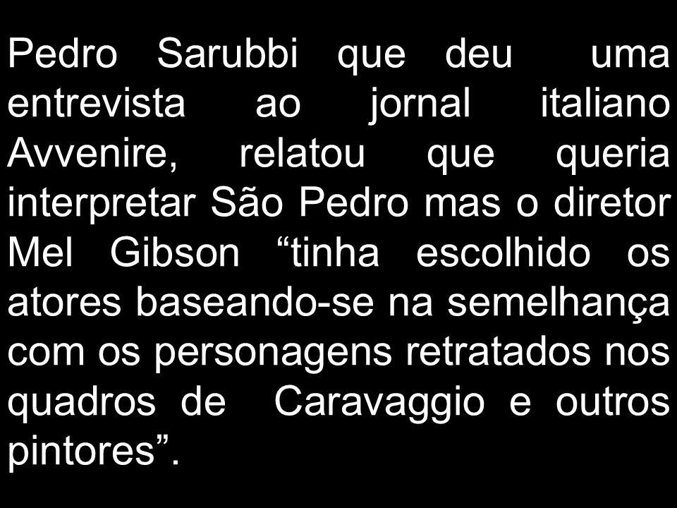 Pedro Sarubbi que deu uma entrevista ao jornal italiano Avvenire, relatou que queria interpretar São Pedro mas o diretor Mel Gibson tinha escolhido os atores baseando-se na semelhança com os personagens retratados nos quadros de Caravaggio e outros pintores.