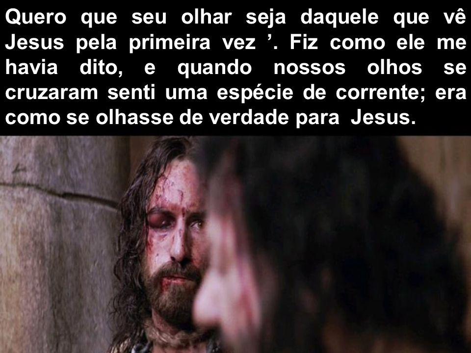 Quero que seu olhar seja daquele que vê Jesus pela primeira vez.