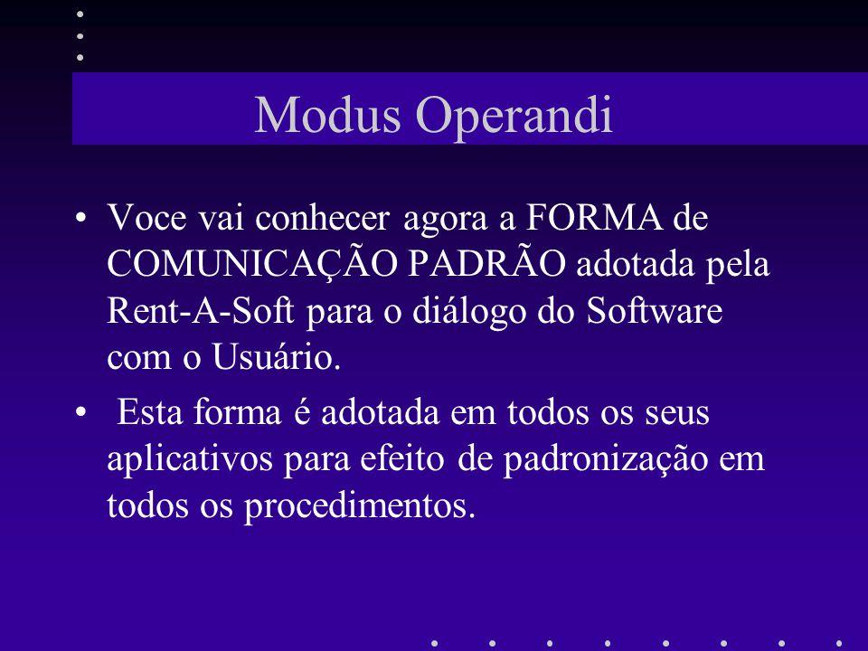 Modus Operandi Voce vai conhecer agora a FORMA de COMUNICAÇÃO PADRÃO adotada pela Rent-A-Soft para o diálogo do Software com o Usuário. Esta forma é a