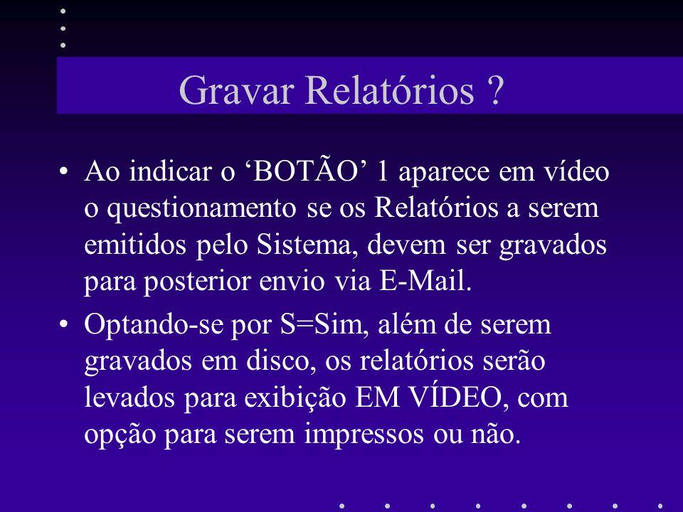 Gravar Relatórios ? Ao indicar o BOTÃO 1 aparece em vídeo o questionamento se os Relatórios a serem emitidos pelo Sistema, devem ser gravados para pos