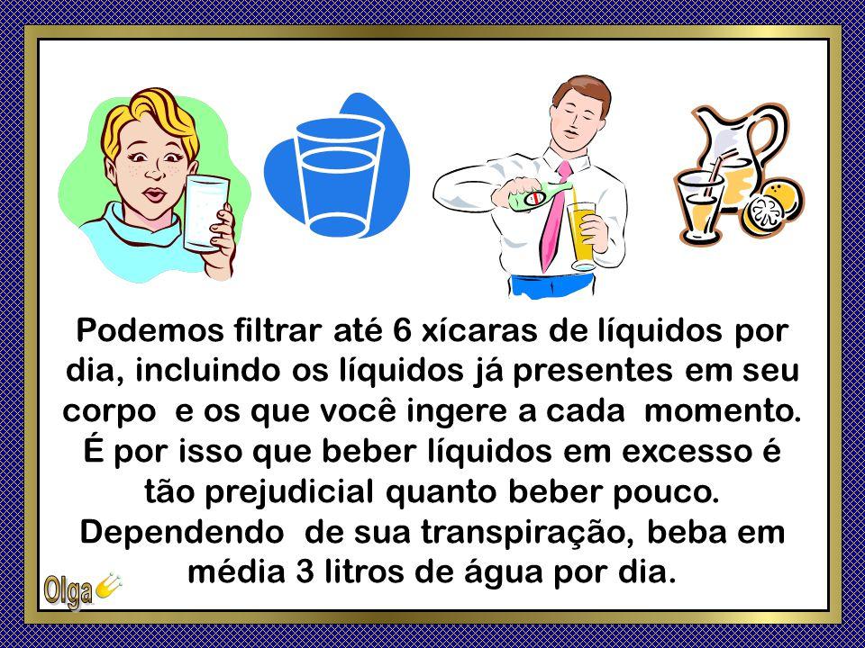 Podemos filtrar até 6 xícaras de líquidos por dia, incluindo os líquidos já presentes em seu corpo e os que você ingere a cada momento.