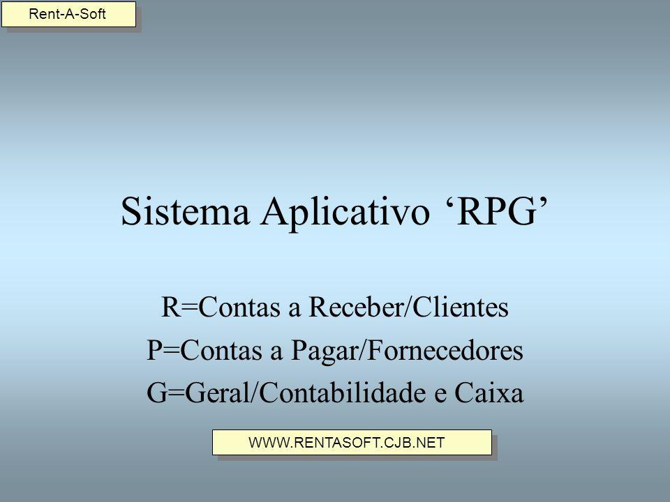 Sistema Aplicativo RPG R=Contas a Receber/Clientes P=Contas a Pagar/Fornecedores G=Geral/Contabilidade e Caixa Rent-A-Soft WWW.RENTASOFT.CJB.NET