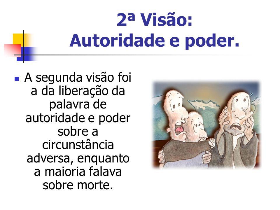 2ª Visão: Autoridade e poder. A segunda visão foi a da liberação da palavra de autoridade e poder sobre a circunstância adversa, enquanto a maioria fa