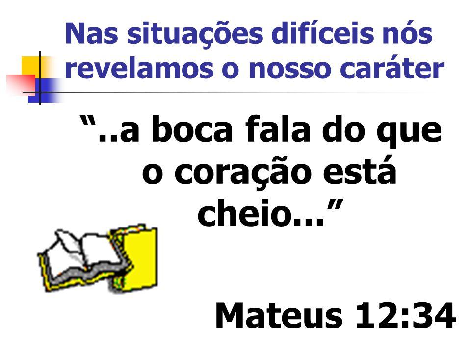 Nas situações difíceis nós revelamos o nosso caráter..a boca fala do que o coração está cheio... Mateus 12:34