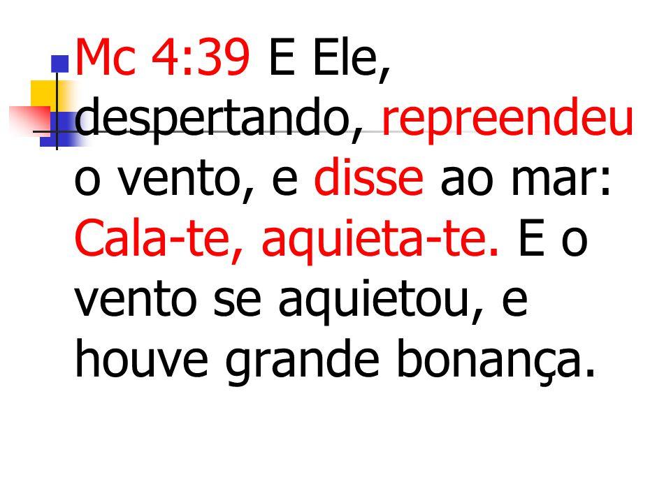 Mc 4:39 E Ele, despertando, repreendeu o vento, e disse ao mar: Cala-te, aquieta-te. E o vento se aquietou, e houve grande bonança.