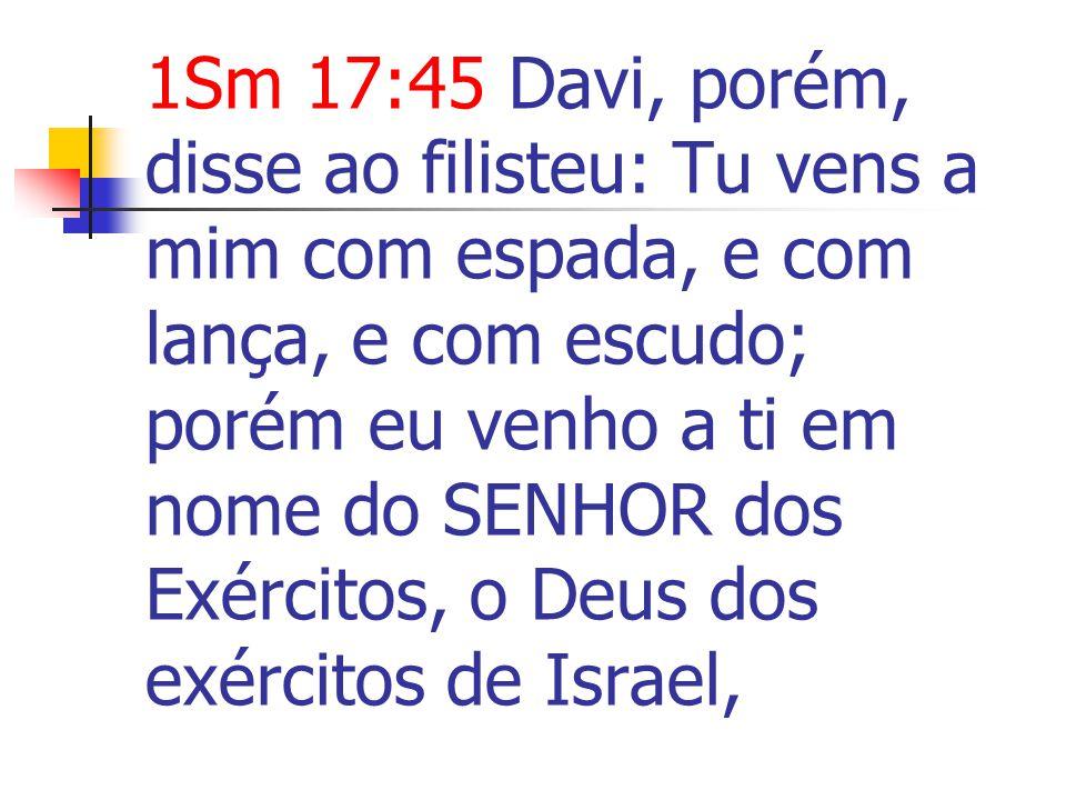 1Sm 17:45 Davi, porém, disse ao filisteu: Tu vens a mim com espada, e com lança, e com escudo; porém eu venho a ti em nome do SENHOR dos Exércitos, o