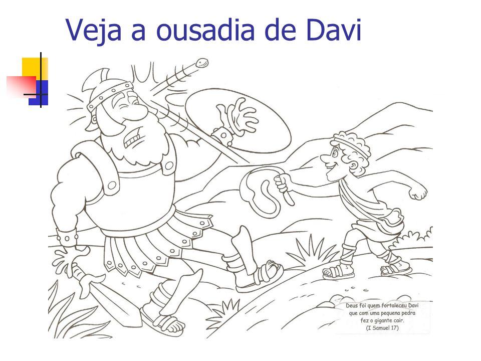 Veja a ousadia de Davi 1Sm 17:46 Hoje mesmo o SENHOR te entregará na minha mão, e ferir-te-ei, e tirar-te-ei a cabeça, e os corpos do arraial dos fili