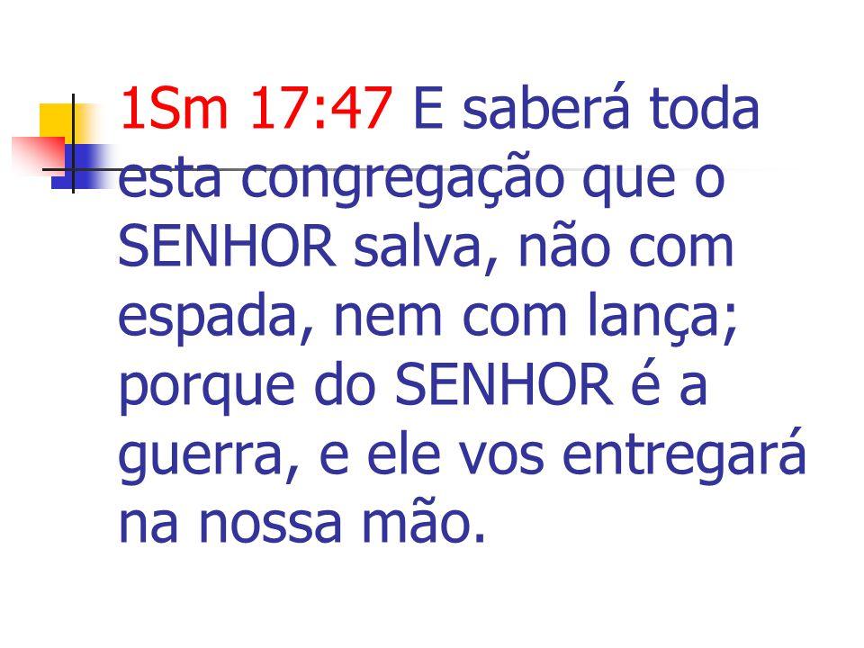 1Sm 17:47 E saberá toda esta congregação que o SENHOR salva, não com espada, nem com lança; porque do SENHOR é a guerra, e ele vos entregará na nossa