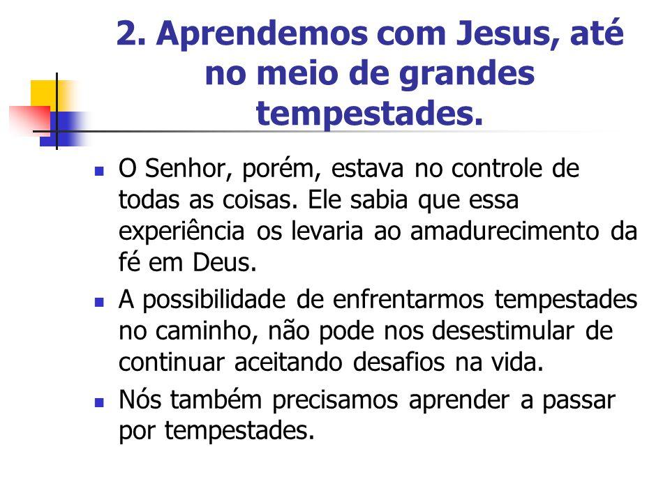 2. Aprendemos com Jesus, até no meio de grandes tempestades. O Senhor, porém, estava no controle de todas as coisas. Ele sabia que essa experiência os