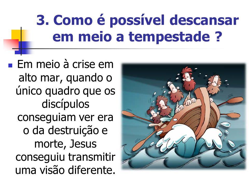 3. Como é possível descansar em meio a tempestade ? Em meio à crise em alto mar, quando o único quadro que os discípulos conseguiam ver era o da destr