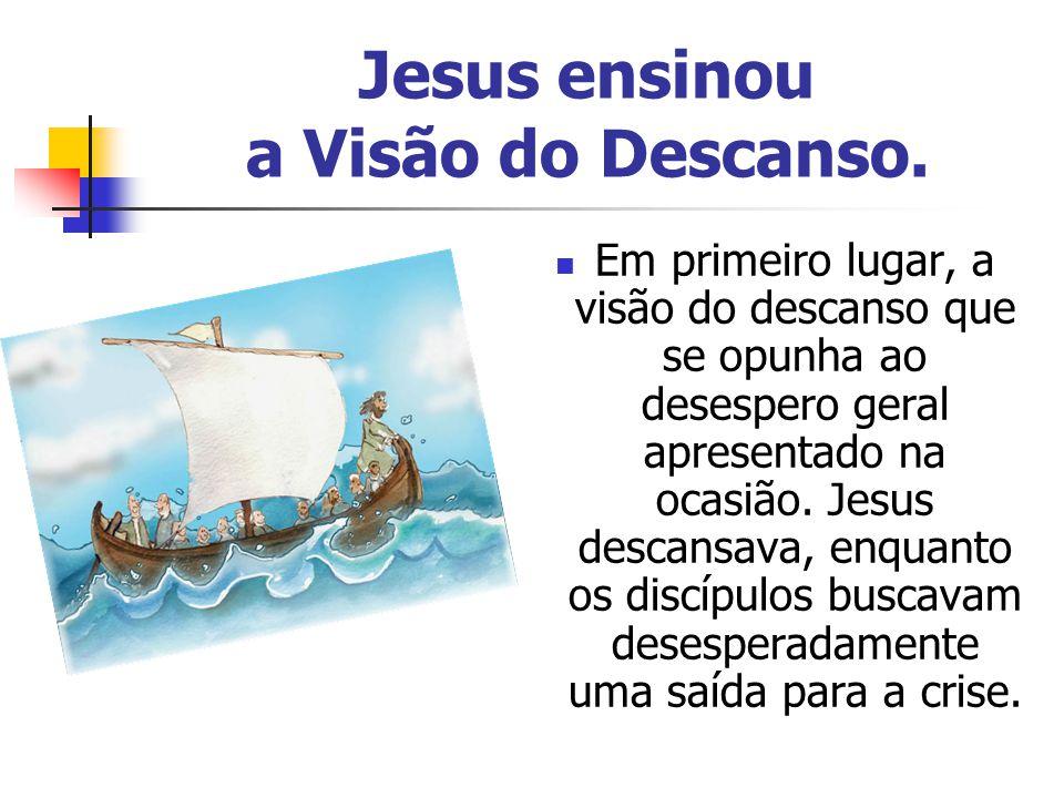 Jesus ensinou a Visão do Descanso. Em primeiro lugar, a visão do descanso que se opunha ao desespero geral apresentado na ocasião. Jesus descansava, e