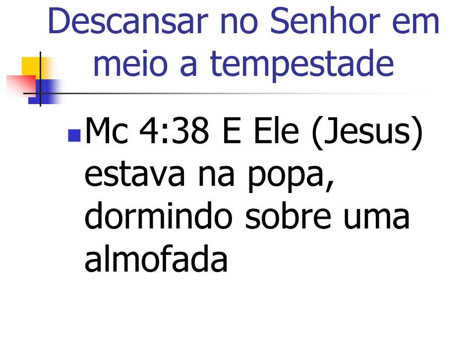 Descansar no Senhor em meio a tempestade Mc 4:38 E Ele (Jesus) estava na popa, dormindo sobre uma almofada
