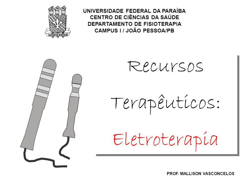 Recursos Terapêuticos: Eletroterapia Recursos Terapêuticos: Eletroterapia UNIVERSIDADE FEDERAL DA PARAÍBA CENTRO DE CIÊNCIAS DA SAÚDE DEPARTAMENTO DE