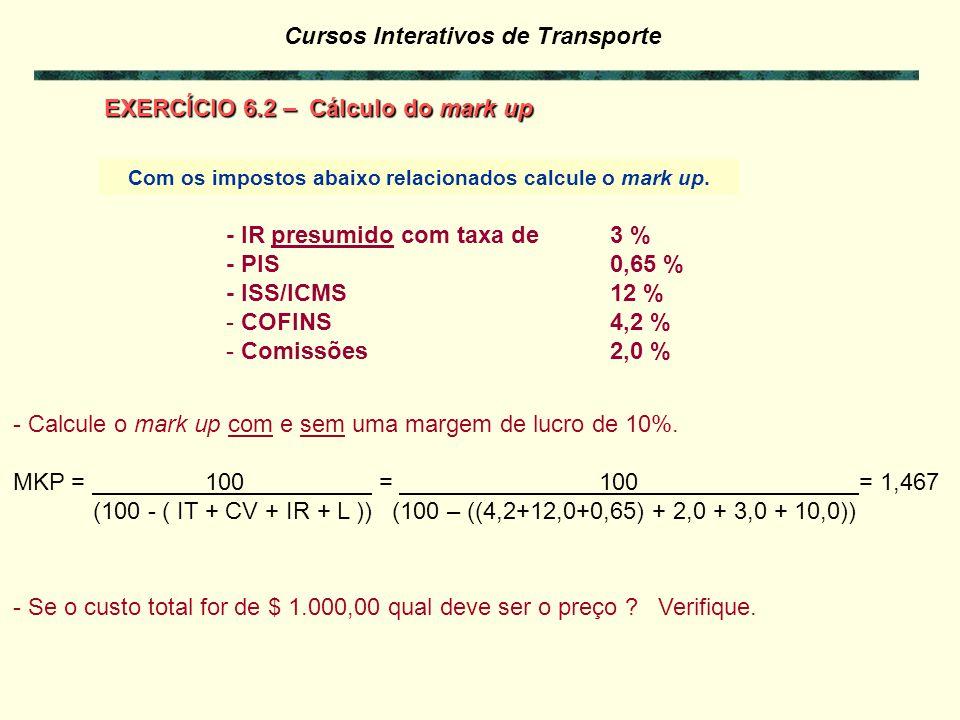 Cursos Interativos de Transporte mark up : considerando impostos e outros encargos sobre o preço de venda A fórmula de mark-up (MKP), fator que multiplica os custos, para incluir no preço de venda o lucro, a comissão e o imposto de renda referente a opção de declaração com LUCRO PRESUMIDO é: Receita = 100 % => (100 – IT – CV – IR – L) x MKP = 100 % MKP = 100.