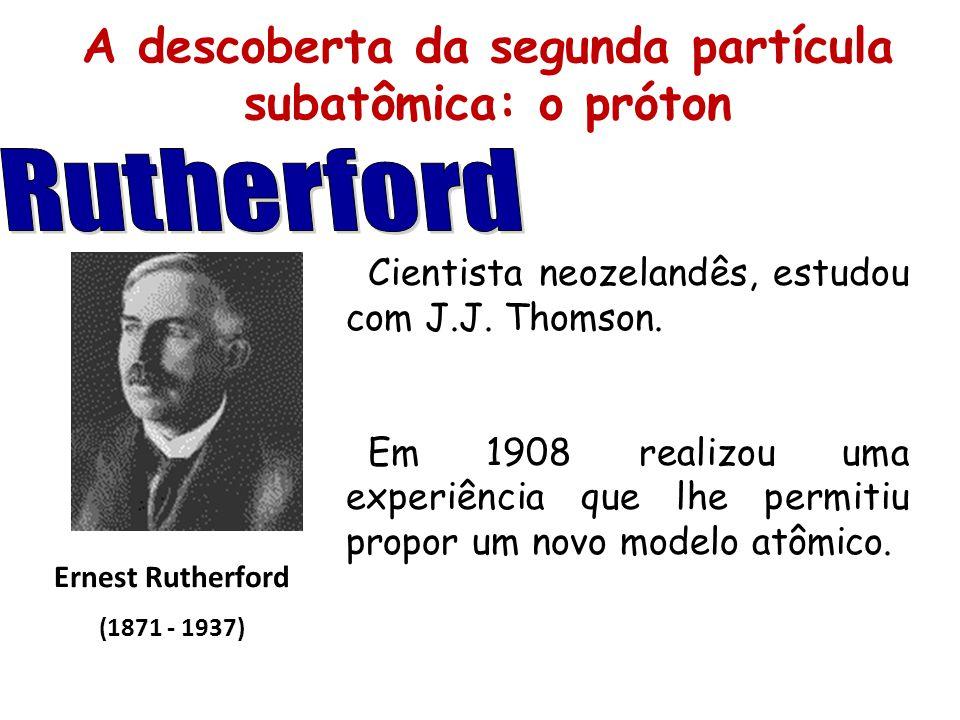 A descoberta da segunda partícula subatômica: o próton Ernest Rutherford (1871 - 1937) Cientista neozelandês, estudou com J.J. Thomson. Em 1908 realiz