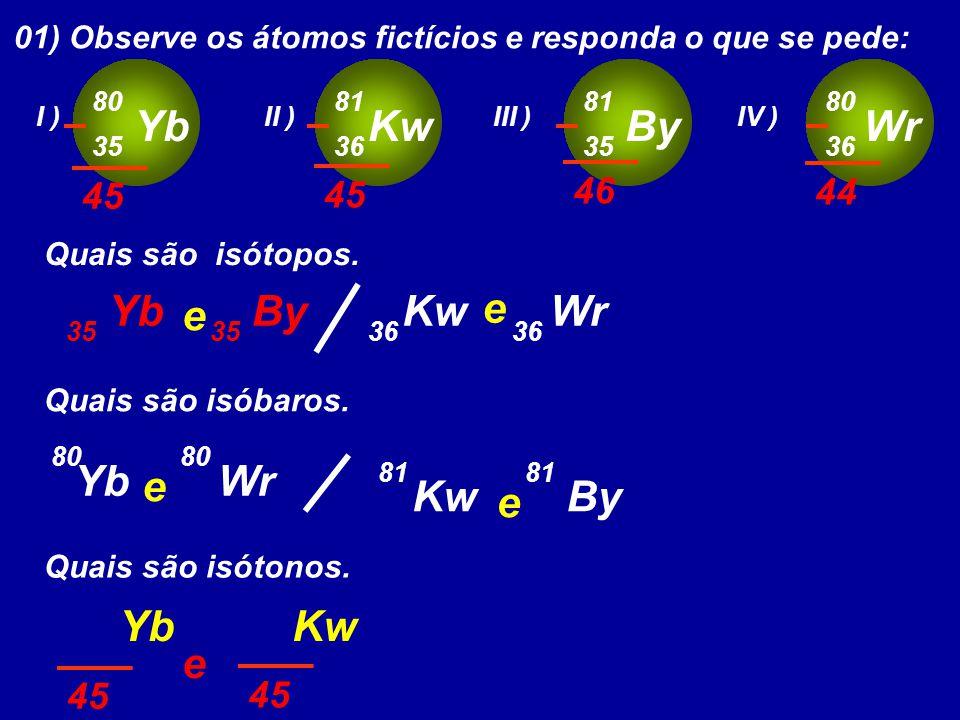01) Observe os átomos fictícios e responda o que se pede: Yb 80 35 I ) Kw 81 36 II ) By 81 35 III ) Wr 80 36 IV ) Quais são isótopos.