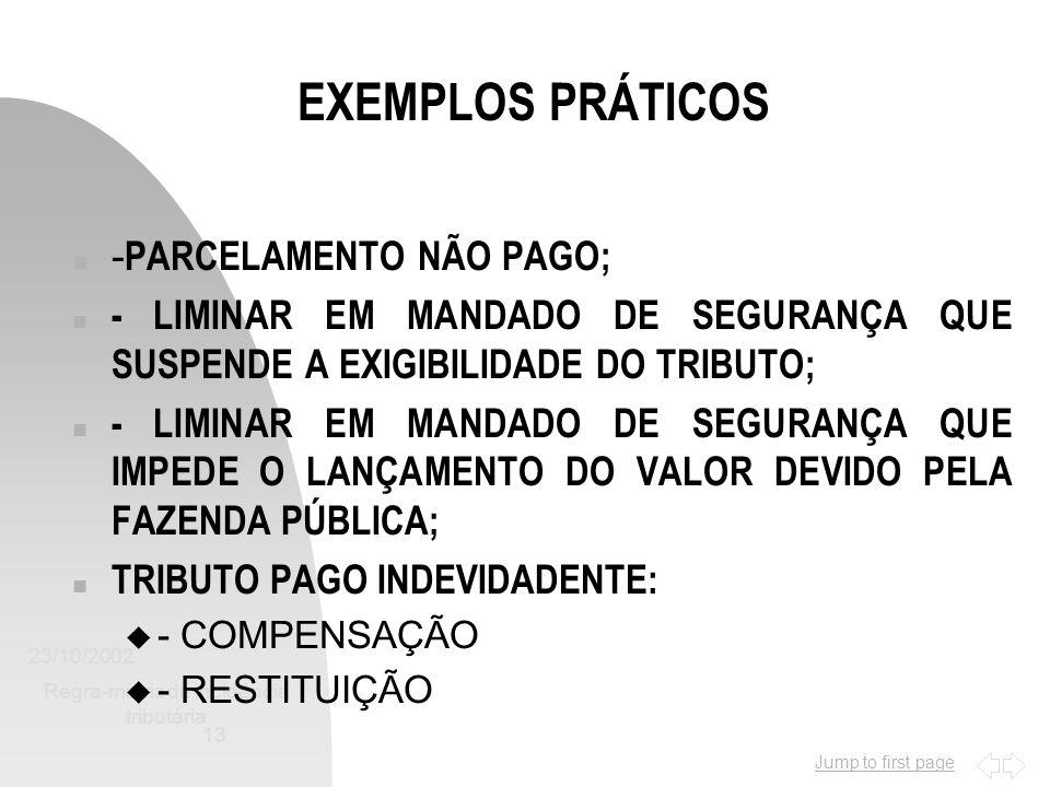 Jump to first page 23/10/2002 Regra-matriz de incidência tributária 13 EXEMPLOS PRÁTICOS - PARCELAMENTO NÃO PAGO; n - LIMINAR EM MANDADO DE SEGURANÇA