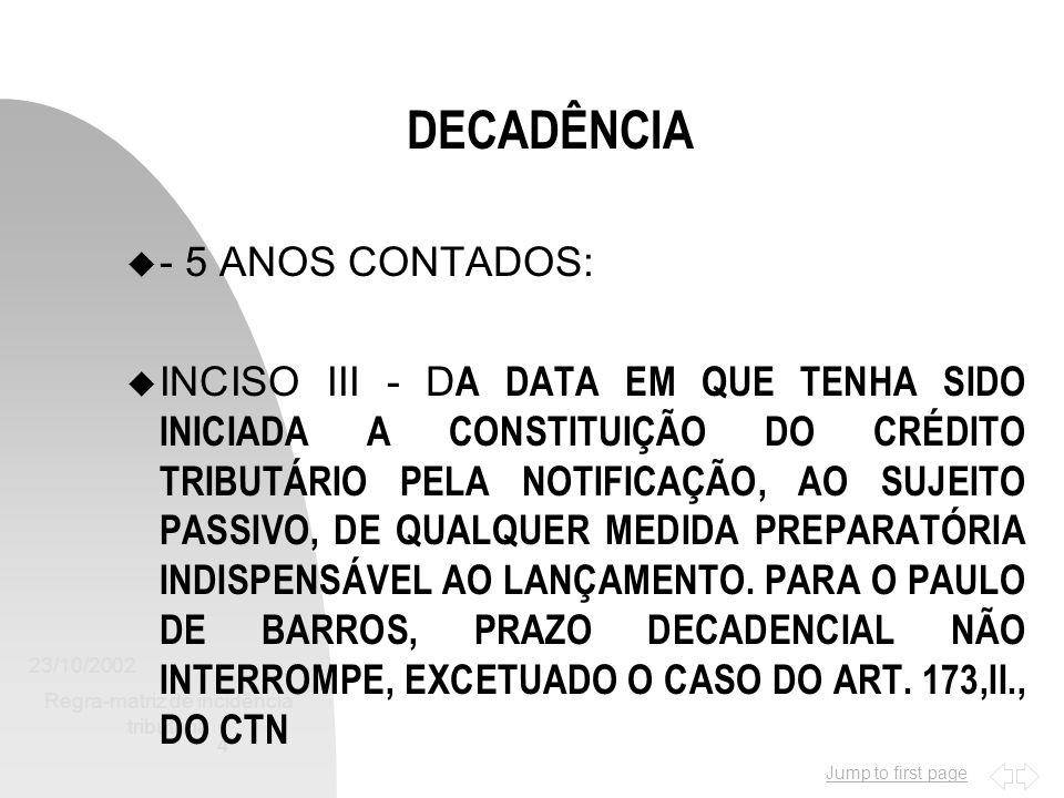 Jump to first page 23/10/2002 Regra-matriz de incidência tributária 4 DECADÊNCIA u - 5 ANOS CONTADOS: INCISO III - D A DATA EM QUE TENHA SIDO INICIADA