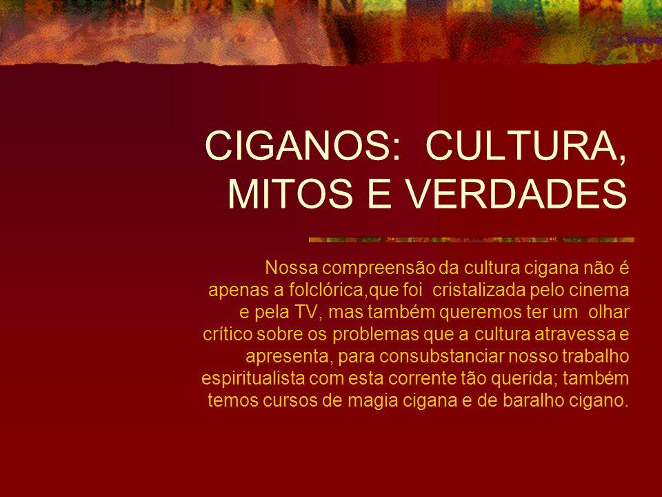 CIGANOS: CULTURA, MITOS E VERDADES Nossa compreensão da cultura cigana não é apenas a folclórica,que foi cristalizada pelo cinema e pela TV, mas també