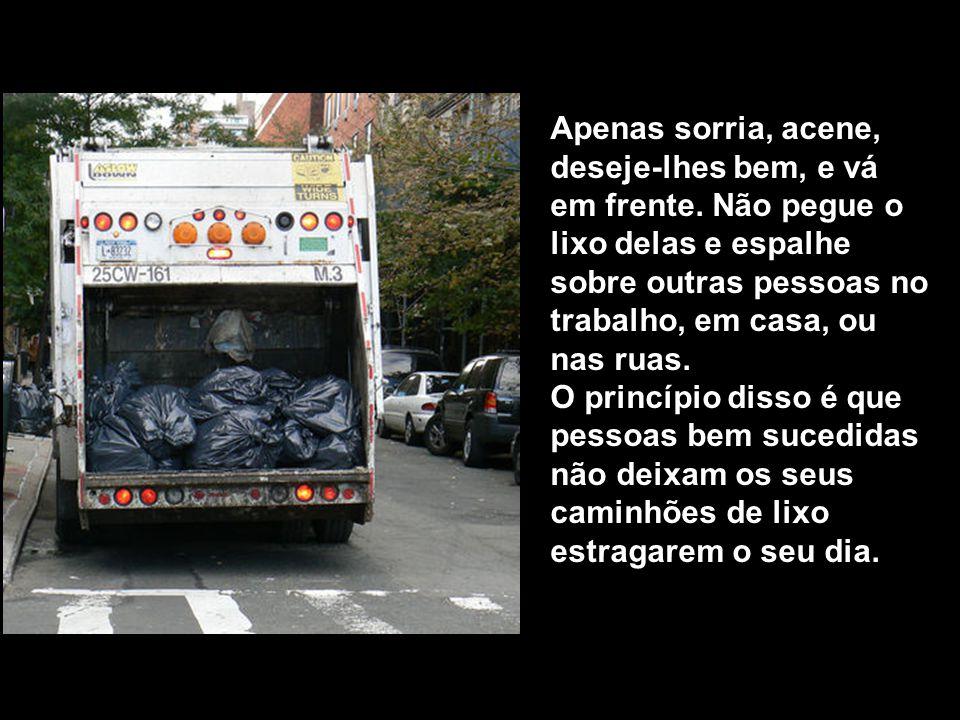 Ele explicou que muitas pessoas são como caminhões de lixo. Andam por ai carregadas de lixo, cheias de frustrações, cheias de raiva, e de desapontamen