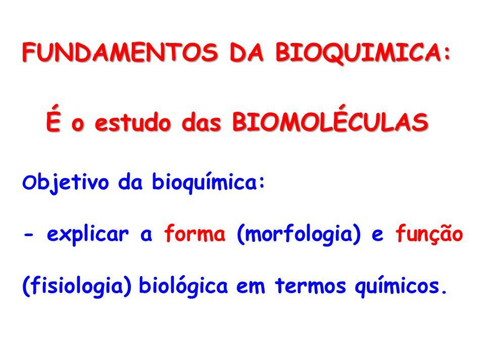 FUNDAMENTOS DA BIOQUIMICA: O bjetivo da bioquímica: - explicar a forma (morfologia) e função (fisiologia) biológica em termos químicos.