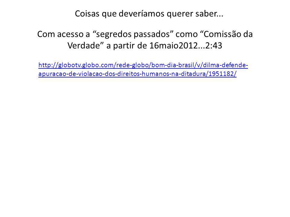 Com acesso a segredos passados como Comissão da Verdade a partir de 16maio2012...2:43 http://globotv.globo.com/rede-globo/bom-dia-brasil/v/dilma-defen
