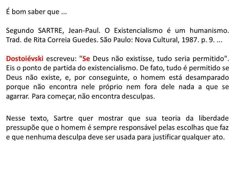 É bom saber que... Segundo SARTRE, Jean-Paul. O Existencialismo é um humanismo. Trad. de Rita Correia Guedes. São Paulo: Nova Cultural, 1987. p. 9....