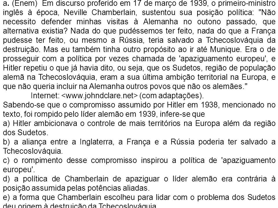 a. (Enem) Em discurso proferido em 17 de março de 1939, o primeiro-ministro inglês à época, Neville Chamberlain, sustentou sua posição política: