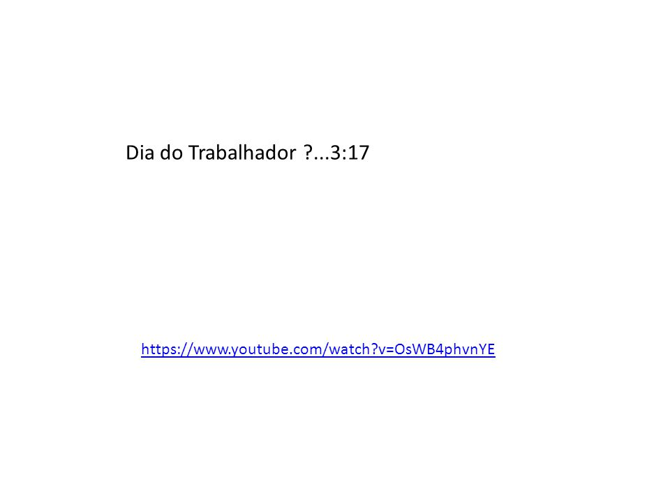 Dia do Trabalhador ?...3:17 https://www.youtube.com/watch?v=OsWB4phvnYE