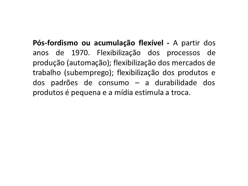 Pós-fordismo ou acumulação flexível - A partir dos anos de 1970. Flexibilização dos processos de produção (automação); flexibilização dos mercados de