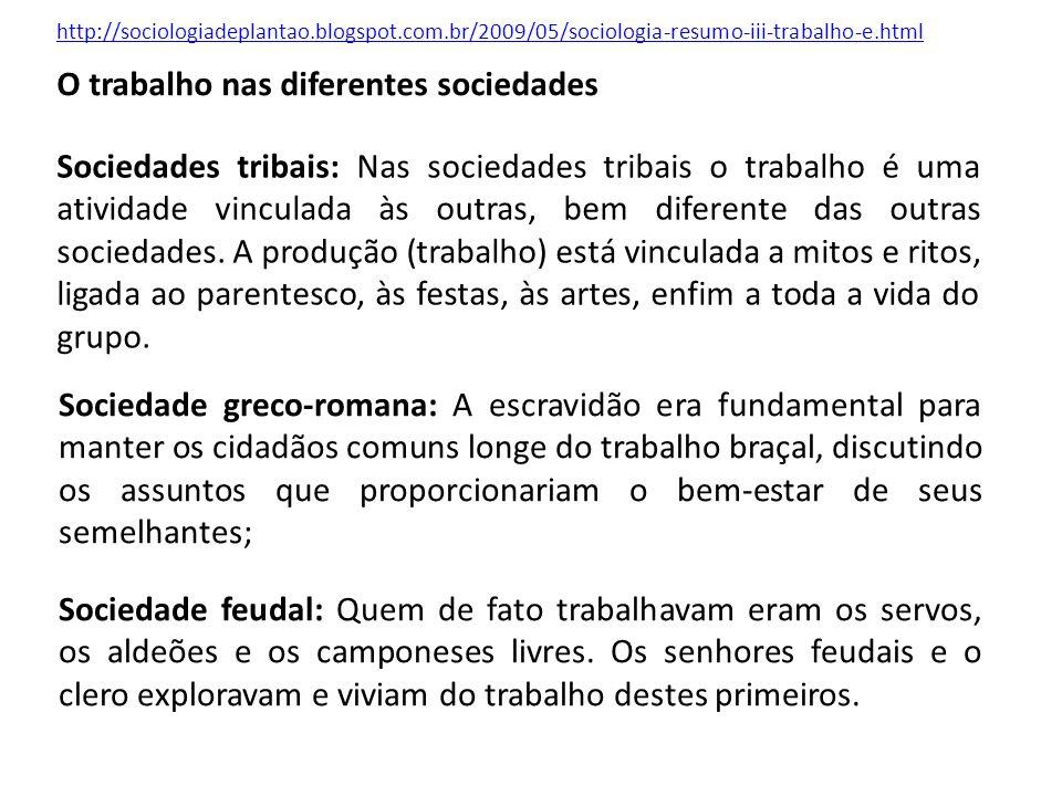 http://sociologiadeplantao.blogspot.com.br/2009/05/sociologia-resumo-iii-trabalho-e.html O trabalho nas diferentes sociedades Sociedades tribais: Nas