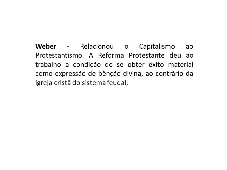Weber - Relacionou o Capitalismo ao Protestantismo. A Reforma Protestante deu ao trabalho a condição de se obter êxito material como expressão de bênç