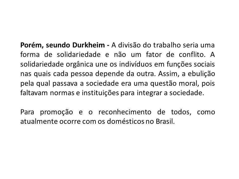 Porém, seundo Durkheim - A divisão do trabalho seria uma forma de solidariedade e não um fator de conflito. A solidariedade orgânica une os indivíduos