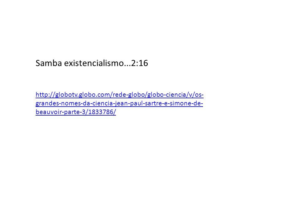 Samba existencialismo...2:16 http://globotv.globo.com/rede-globo/globo-ciencia/v/os- grandes-nomes-da-ciencia-jean-paul-sartre-e-simone-de- beauvoir-parte-3/1833786/