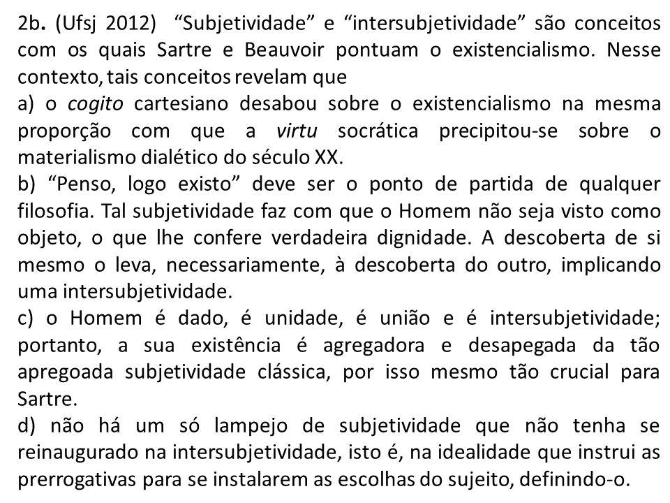 2b. (Ufsj 2012) Subjetividade e intersubjetividade são conceitos com os quais Sartre e Beauvoir pontuam o existencialismo. Nesse contexto, tais concei