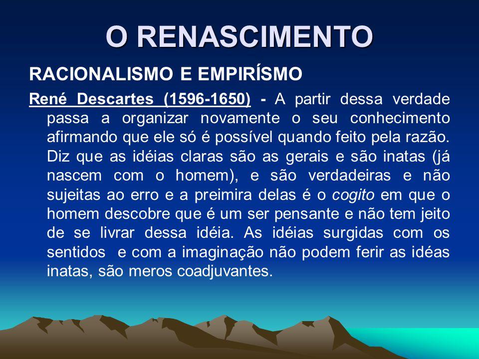 O RENASCIMENTO RACIONALISMO E EMPIRÍSMO René Descartes (1596-1650) - A partir dessa verdade passa a organizar novamente o seu conhecimento afirmando q