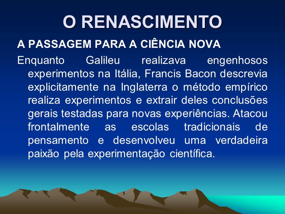O RENASCIMENTO A PASSAGEM PARA A CIÊNCIA NOVA Enquanto Galileu realizava engenhosos experimentos na Itália, Francis Bacon descrevia explicitamente na