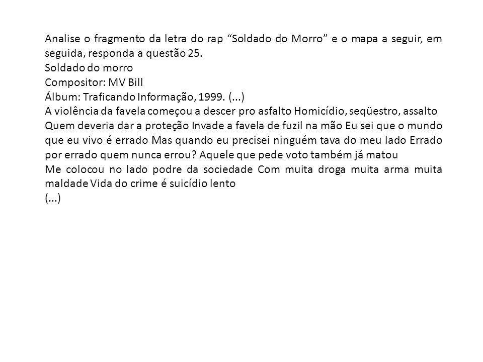 Analise o fragmento da letra do rap Soldado do Morro e o mapa a seguir, em seguida, responda a questão 25. Soldado do morro Compositor: MV Bill Álbum: