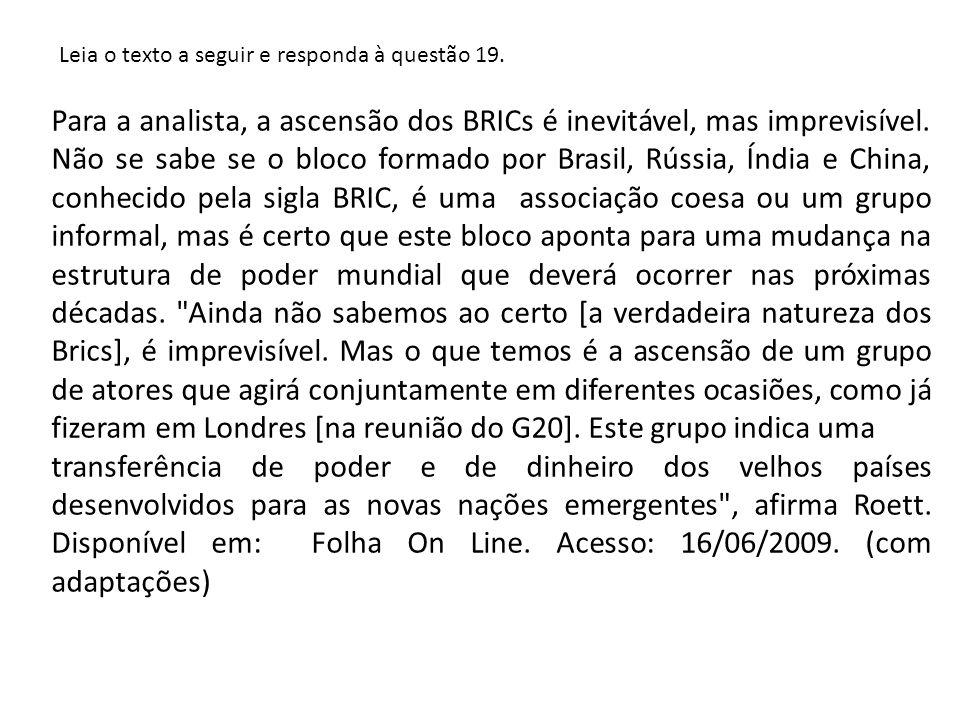 Leia o texto a seguir e responda à questão 19. Para a analista, a ascensão dos BRICs é inevitável, mas imprevisível. Não se sabe se o bloco formado po