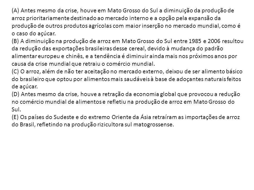 (A) Antes mesmo da crise, houve em Mato Grosso do Sul a diminuição da produção de arroz prioritariamente destinado ao mercado interno e a opção pela e