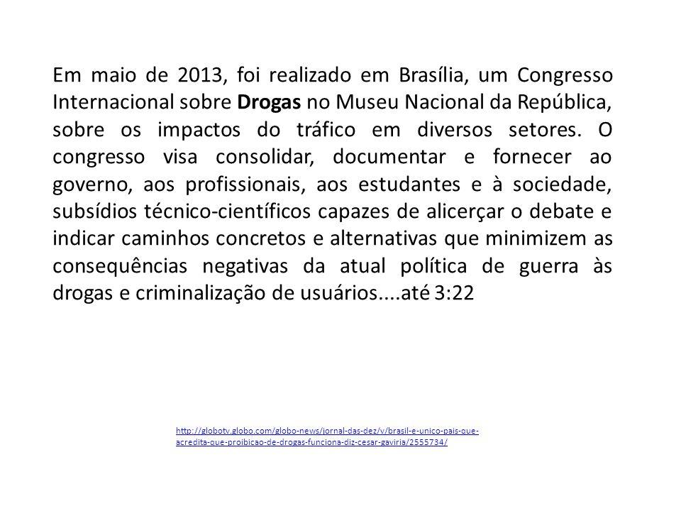 http://globotv.globo.com/globo-news/jornal-das-dez/v/brasil-e-unico-pais-que- acredita-que-proibicao-de-drogas-funciona-diz-cesar-gaviria/2555734/ Em maio de 2013, foi realizado em Brasília, um Congresso Internacional sobre Drogas no Museu Nacional da República, sobre os impactos do tráfico em diversos setores.