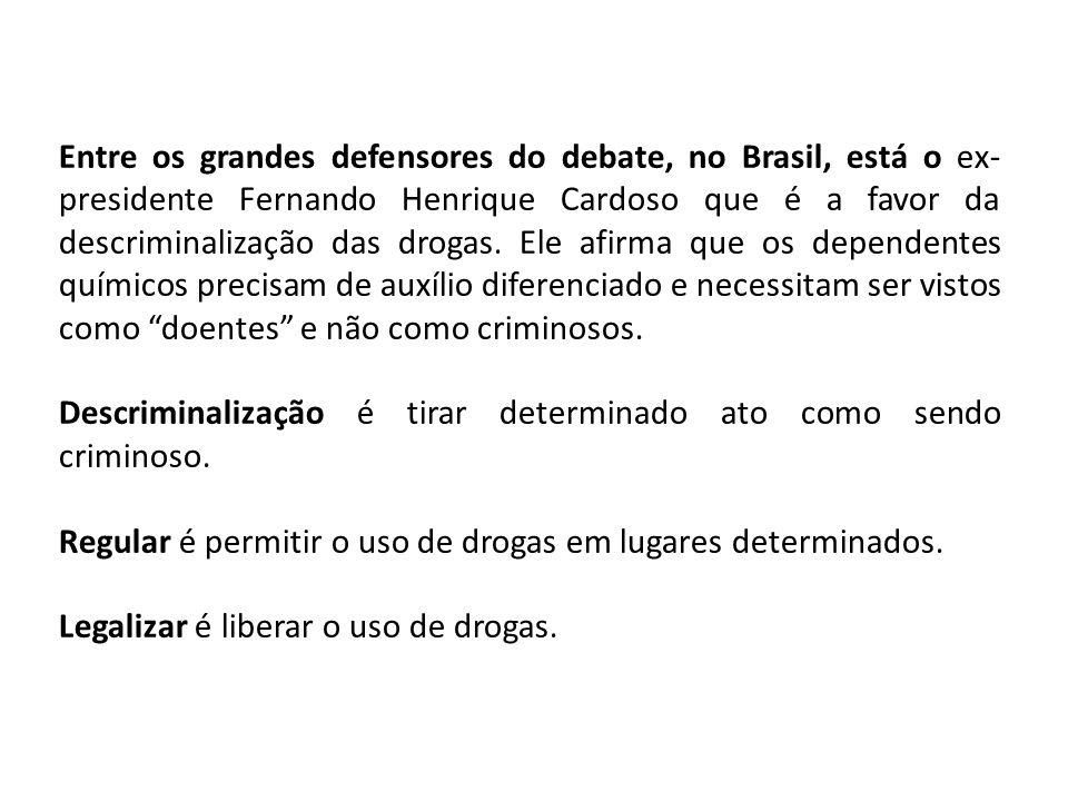 Entre os grandes defensores do debate, no Brasil, está o ex- presidente Fernando Henrique Cardoso que é a favor da descriminalização das drogas. Ele a