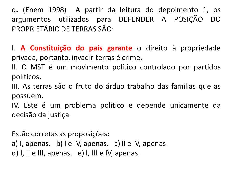 d. (Enem 1998) A partir da leitura do depoimento 1, os argumentos utilizados para DEFENDER A POSIÇÃO DO PROPRIETÁRIO DE TERRAS SÃO: I. A Constituição