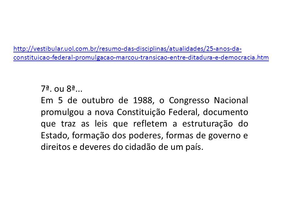 http://vestibular.uol.com.br/resumo-das-disciplinas/atualidades/25-anos-da- constituicao-federal-promulgacao-marcou-transicao-entre-ditadura-e-democracia.htm 7ª.