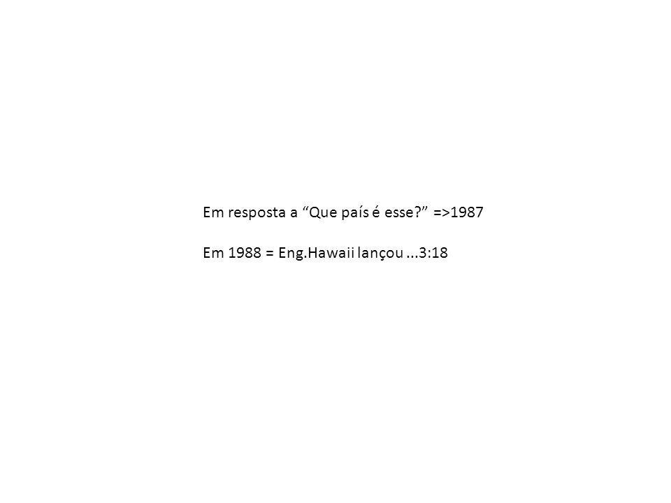 Em resposta a Que país é esse? =>1987 Em 1988 = Eng.Hawaii lançou...3:18