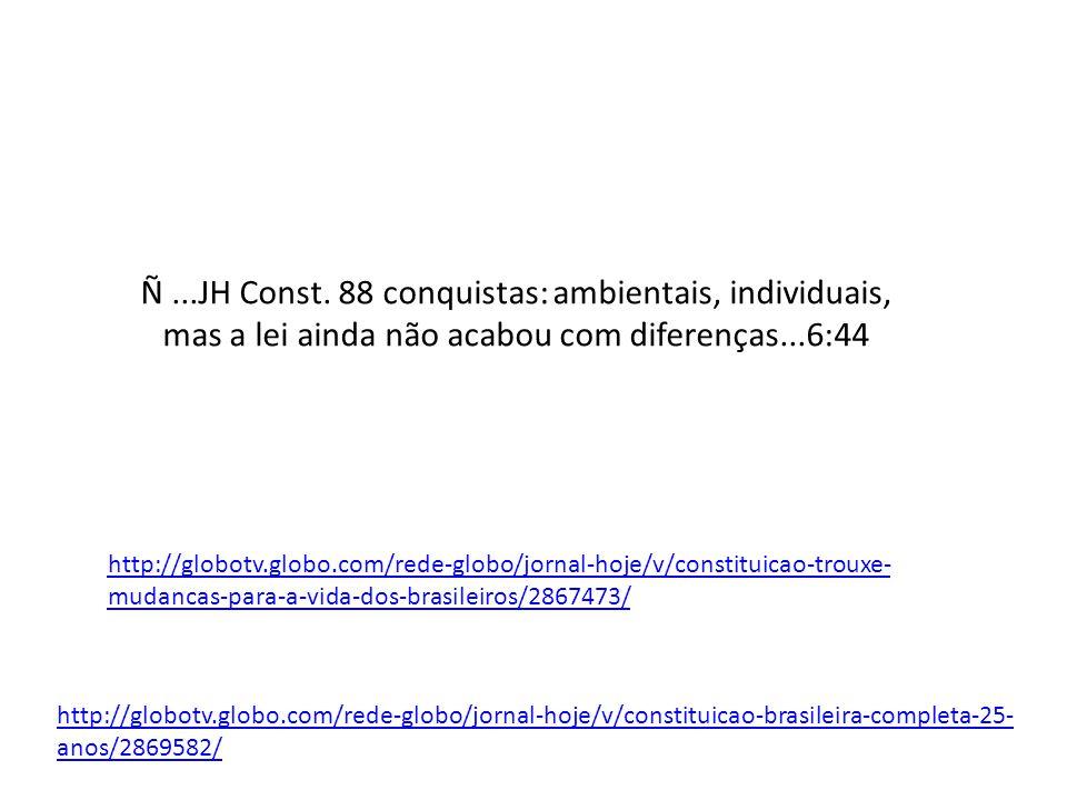 http://globotv.globo.com/rede-globo/jornal-hoje/v/constituicao-trouxe- mudancas-para-a-vida-dos-brasileiros/2867473/ Ñ...JH Const.