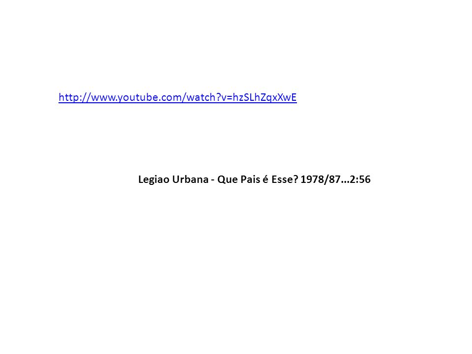 http://www.youtube.com/watch?v=hzSLhZqxXwE Legiao Urbana - Que Pais é Esse? 1978/87...2:56