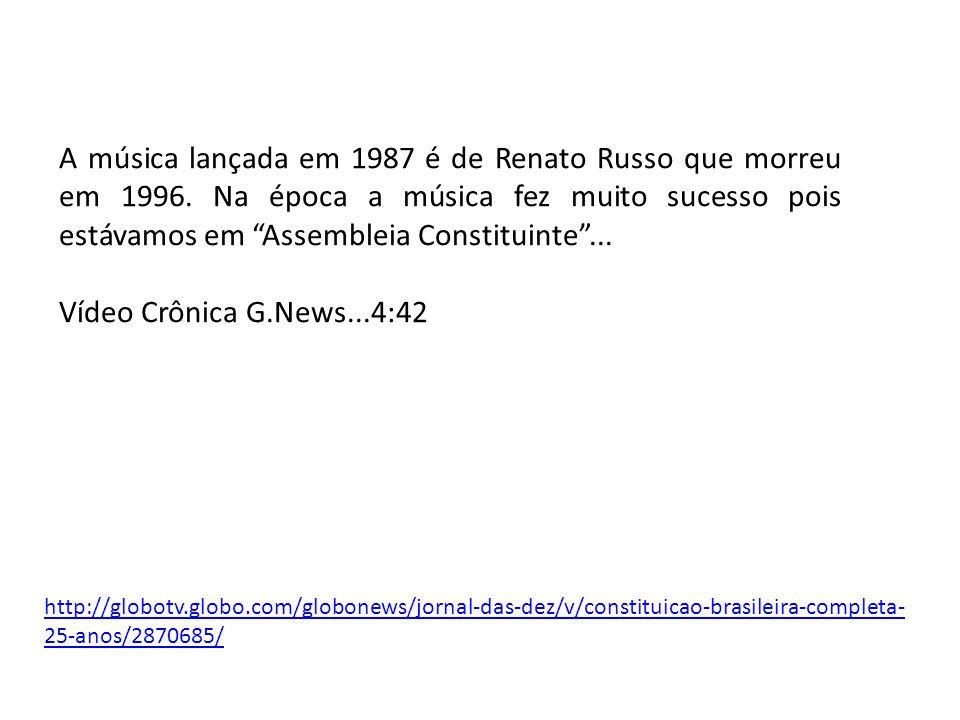 http://globotv.globo.com/globonews/jornal-das-dez/v/constituicao-brasileira-completa- 25-anos/2870685/ A música lançada em 1987 é de Renato Russo que morreu em 1996.