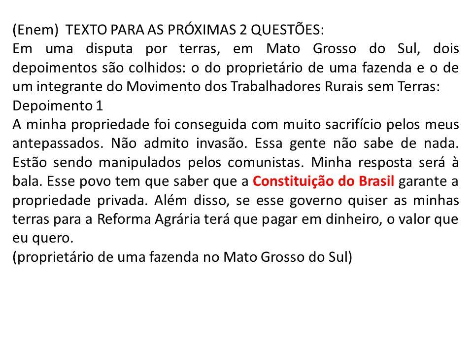 (Enem) TEXTO PARA AS PRÓXIMAS 2 QUESTÕES: Em uma disputa por terras, em Mato Grosso do Sul, dois depoimentos são colhidos: o do proprietário de uma fazenda e o de um integrante do Movimento dos Trabalhadores Rurais sem Terras: Depoimento 1 A minha propriedade foi conseguida com muito sacrifício pelos meus antepassados.